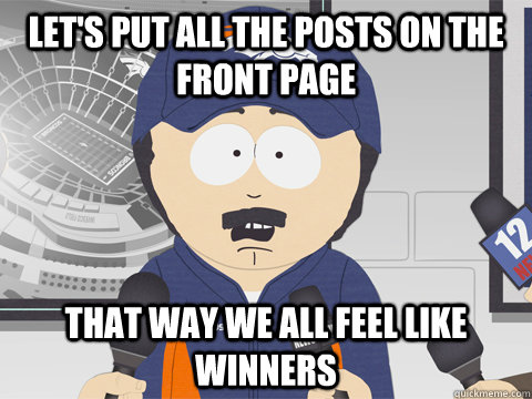 Let's put all the posts on the front page that way we all feel like winners - Let's put all the posts on the front page that way we all feel like winners  Misc