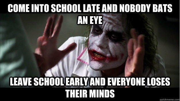 Come into school late and nobody bats an eye Leave school early and everyone loses their minds - Come into school late and nobody bats an eye Leave school early and everyone loses their minds  Joker Mind Loss