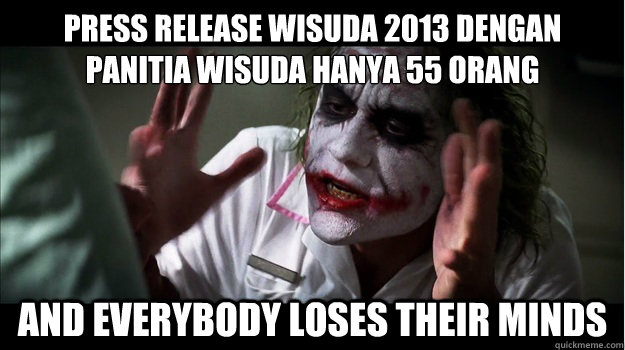 PRESS RELEASE WISUDA 2013 DENGAN PANITIA WISUDA HANYA 55 ORANG and everybody loses their minds - PRESS RELEASE WISUDA 2013 DENGAN PANITIA WISUDA HANYA 55 ORANG and everybody loses their minds  Joker Mind Loss