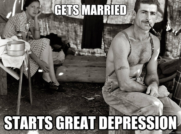 Gets married Starts great depression  extremely photogenic unemployed guy