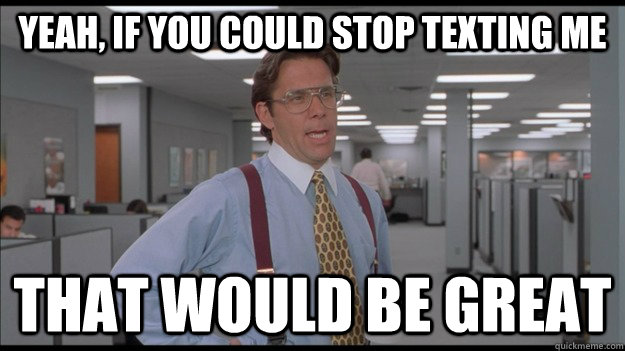 Yeah, if you could stop texting me That would be great - Yeah, if you could stop texting me That would be great  Office Space Lumbergh HD