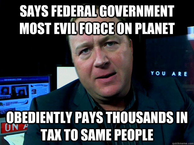 Says federal government most evil force on planet obediently pays Thousands in tax to same people