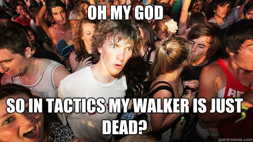 Oh my God  so in tactics my walker is just DEAD? - Oh my God  so in tactics my walker is just DEAD?  Sudden Clarity Clarence