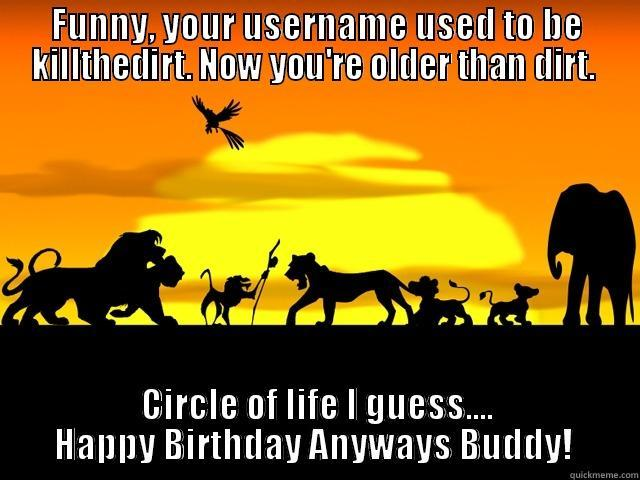 Lion King - FUNNY, YOUR USERNAME USED TO BE KILLTHEDIRT. NOW YOU'RE OLDER THAN DIRT.  CIRCLE OF LIFE I GUESS.... HAPPY BIRTHDAY ANYWAYS BUDDY!  Misc