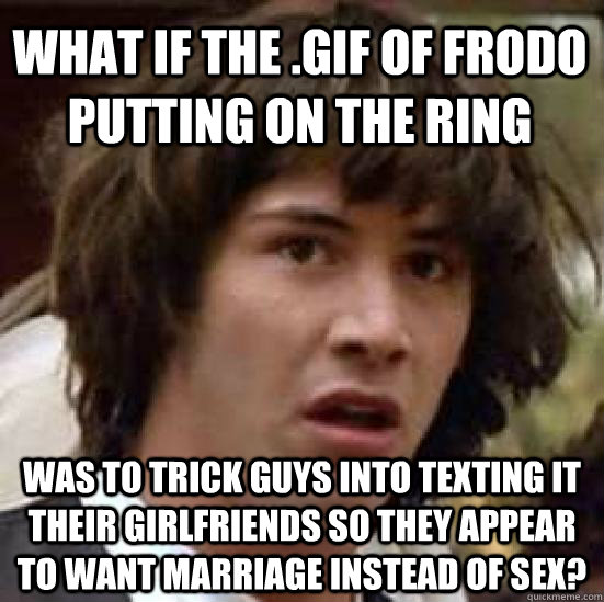 what if the .gif of frodo putting on the ring was to trick guys into texting it their girlfriends so they appear to want marriage instead of sex? - what if the .gif of frodo putting on the ring was to trick guys into texting it their girlfriends so they appear to want marriage instead of sex?  conspiracy keanu