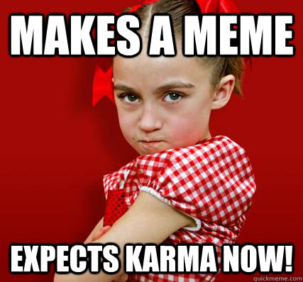 Makes a Meme Expects Karma NOW!  Spoiled Little Sister