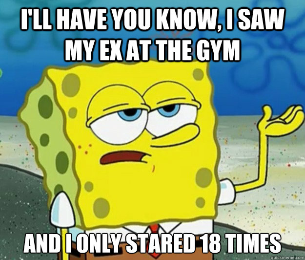 I'll have you know, I saw my ex at the gym  And I only stared 18 times - I'll have you know, I saw my ex at the gym  And I only stared 18 times  Tough Spongebob
