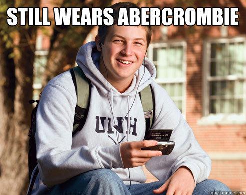 6a7ca4cd85ec1f318734b7cd9096367011e02992e0f4deeb2a50cb78fc246de2 still wears abercrombie college freshman quickmeme,Abercrombie Memes