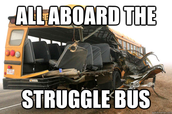 All aboard the Struggle Bus  struggle bus