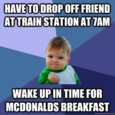 have to drop off friend at train station at 7am wake up in time for Mcdonalds breakfast - have to drop off friend at train station at 7am wake up in time for Mcdonalds breakfast  Success Kid