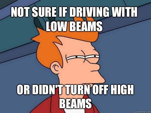 Not sure if driving with low beams or didn't turn off high beams - Not sure if driving with low beams or didn't turn off high beams  Futurama Fry