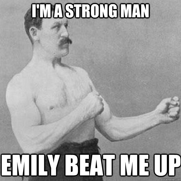 I'm a strong man Emily beat me up - I'm a strong man Emily beat me up  overly manly man