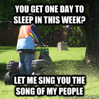 You get one day to sleep in this week? Let me sing you the song of my people - You get one day to sleep in this week? Let me sing you the song of my people  Scumbag Landscaper