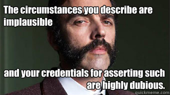 The circumstances you describe are implausible and your credentials for asserting such are highly dubious. - The circumstances you describe are implausible and your credentials for asserting such are highly dubious.  Skeptical Aristocrat