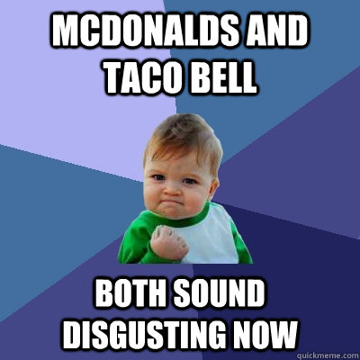 Mcdonalds and Taco Bell both sound disgusting now ...
