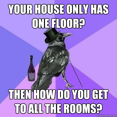 your house only has one floor? Then how do you get to all the rooms? - your house only has one floor? Then how do you get to all the rooms?  Rich Raven