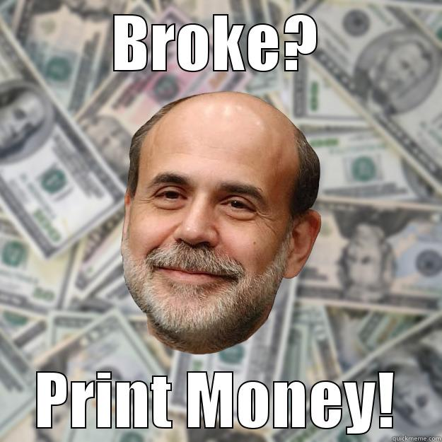 BROKE? PRINT MONEY! Ben Bernanke