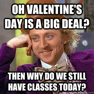 Oh Valentine's Day is a big deal? Then why do we still have classes today?  Condescending Wonka