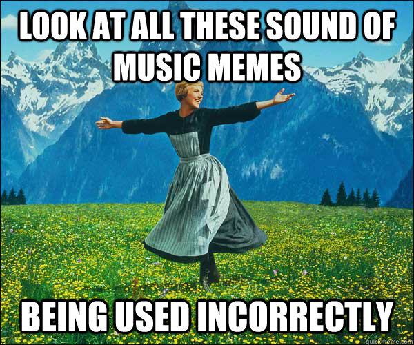 Look at all these sound of music memes being used incorrectly - Look at all these sound of music memes being used incorrectly  Sound of Music