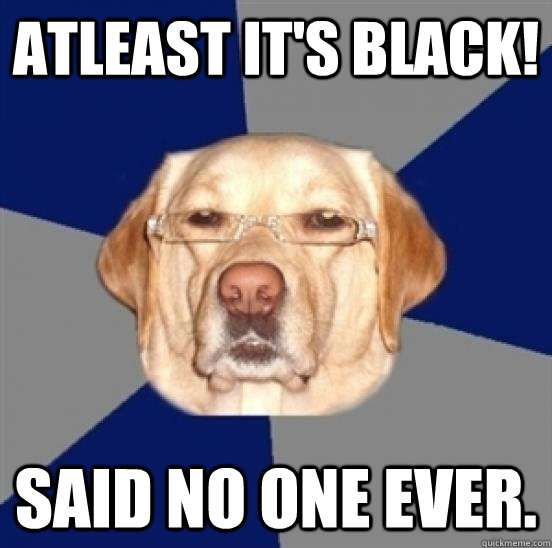 Atleast it's black! Said no one ever.