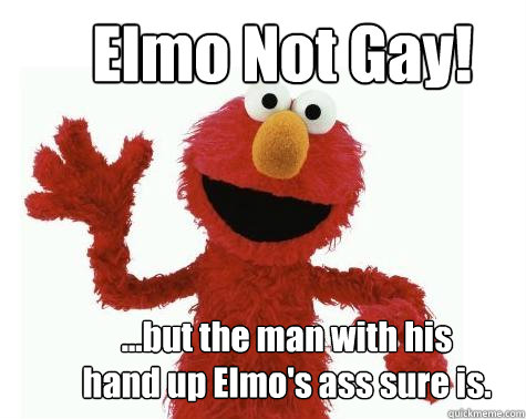 6a87b7ce24d62a3279ffc25d275bc2ff88abe8bb32cad4d5203c0e7c9745104b elmo not gay! but the man with his hand up elmo's ass sure is,Elmo Meme
