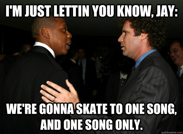 I'm just lettin you know, Jay: We're gonna skate to one song, and one song only.