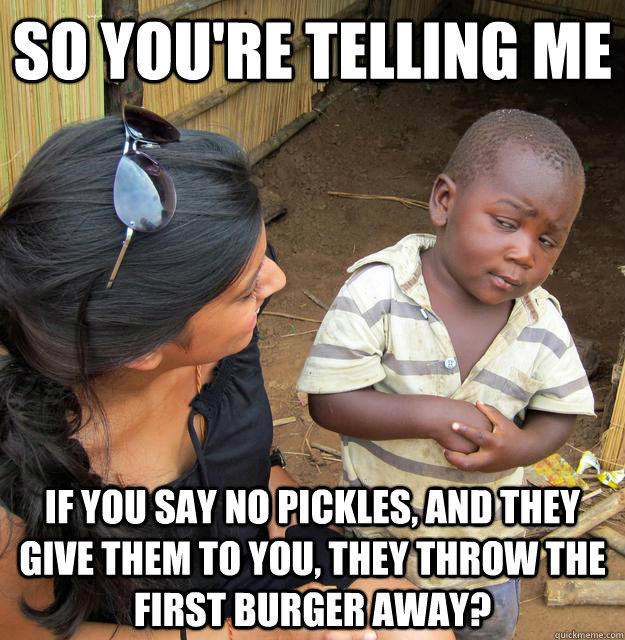 So you're telling me If you say no pickles, and they give them to you, they throw the first burger away? - So you're telling me If you say no pickles, and they give them to you, they throw the first burger away?  Third World Skeptic Kid