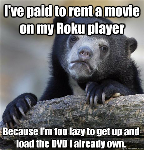 I've paid to rent a movie on my Roku player Because I'm too lazy to get up and load the DVD I already own. - I've paid to rent a movie on my Roku player Because I'm too lazy to get up and load the DVD I already own.  Confession Bear