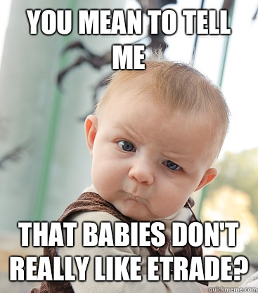 you mean to tell me That babies don't really like ETrade?  skeptical baby