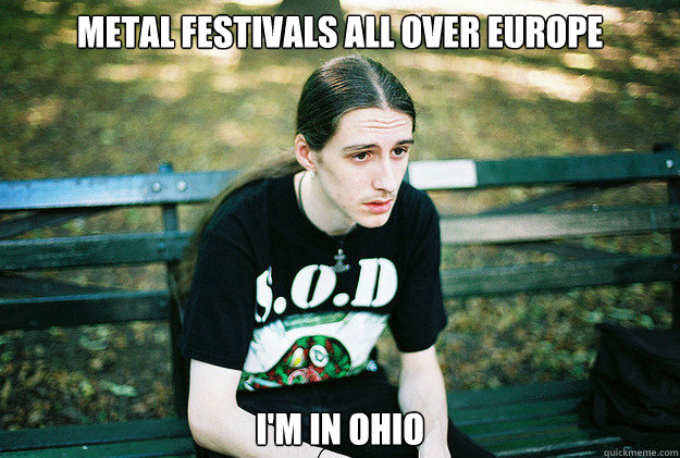 Metal festivals all over europe I'm in Ohio - Metal festivals all over europe I'm in Ohio  First World Metal Problems