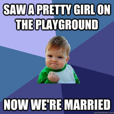Saw a pretty girl on the playground now we're married - Saw a pretty girl on the playground now we're married  Success Kid