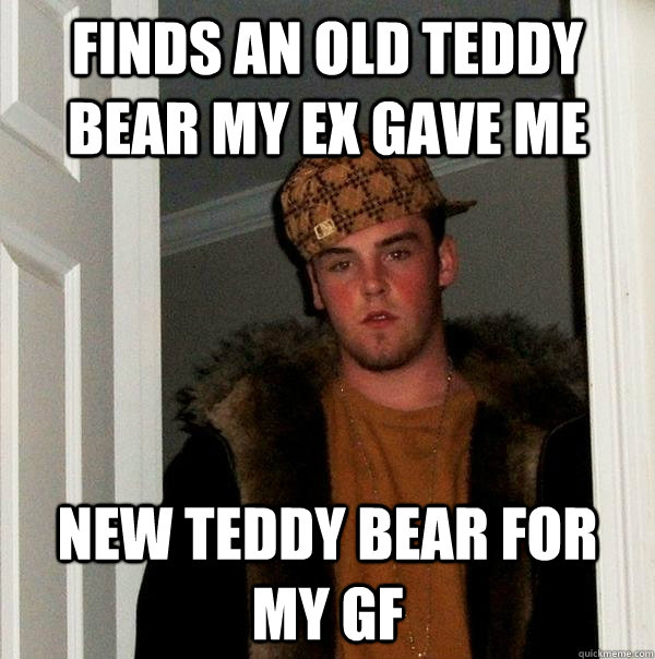 Finds an old teddy bear my ex gave me new teddy bear for my gf - Finds an old teddy bear my ex gave me new teddy bear for my gf  Scumbag Steve