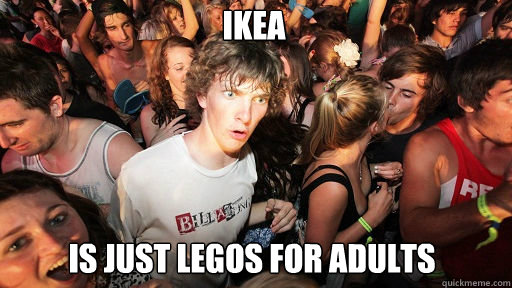 Ikea Is just legos for adults - Ikea Is just legos for adults  Sudden Clarity Clarence