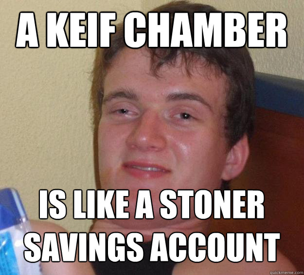 A keif chamber is like a stoner savings account - A keif chamber is like a stoner savings account  10 Guy