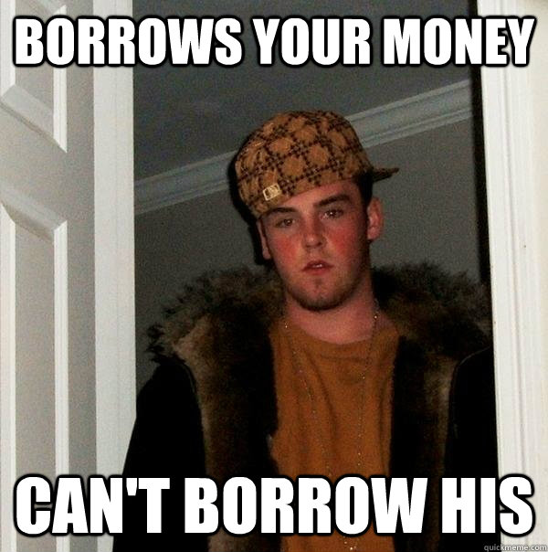 Borrows your money Can't borrow his - Borrows your money Can't borrow his  Scumbag Steve