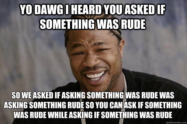 Yo Dawg I heard you asked if something was rude So we asked if asking something was rude was asking something rude so you can ask if something was rude while asking if something was rude  - Yo Dawg I heard you asked if something was rude So we asked if asking something was rude was asking something rude so you can ask if something was rude while asking if something was rude   Xzibit meme