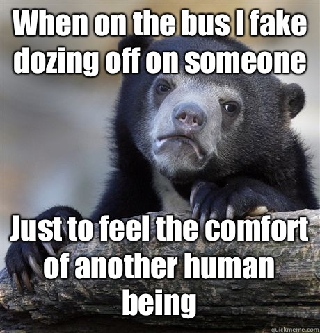 When on the bus I fake dozing off on someone Just to feel the comfort of another human being - When on the bus I fake dozing off on someone Just to feel the comfort of another human being  Confession Bear
