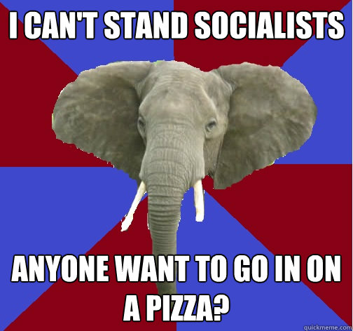 I CAN'T STAND SOCIALISTS ANYONE WANT TO GO IN ON A PIZZA?