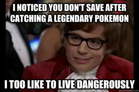 I noticed you don't save after catching a legendary pokemon i too like to live dangerously - I noticed you don't save after catching a legendary pokemon i too like to live dangerously  Dangerously - Austin Powers