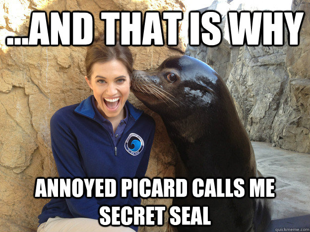 ...and that is why  Annoyed Picard calls me secret seal - ...and that is why  Annoyed Picard calls me secret seal  Crazy Secret