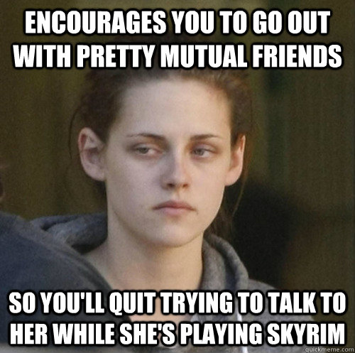 Encourages you to go out with pretty mutual friends so you'll quit trying to talk to her while she's playing skyrim - Encourages you to go out with pretty mutual friends so you'll quit trying to talk to her while she's playing skyrim  Underly Attached Girlfriend