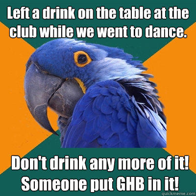 Left a drink on the table at the club while we went to dance. Don't drink any more of it! Someone put GHB in it! - Left a drink on the table at the club while we went to dance. Don't drink any more of it! Someone put GHB in it!  Paranoid Parrot