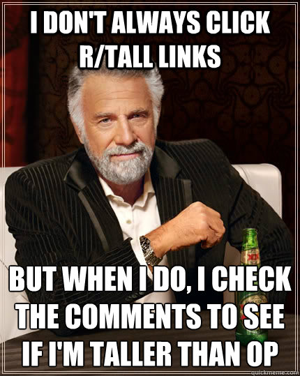 I don't always click r/tall links But when I do, I check the comments to see if I'm taller than OP  - I don't always click r/tall links But when I do, I check the comments to see if I'm taller than OP   The Most Interesting Man In The World