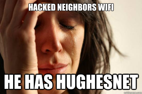 Hacked neighbors wifi he has hughesnet - Hacked neighbors wifi he has hughesnet  First World Problems
