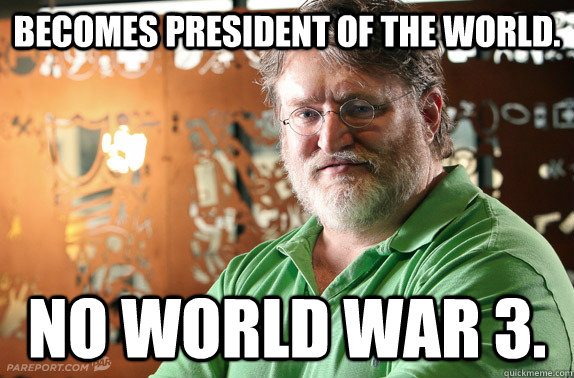Becomes president of the world. No world war 3. - Becomes president of the world. No world war 3.  cant count gaben