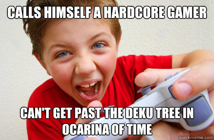 Calls himself a hardcore gamer Can't get past the deku tree in ocarina of time