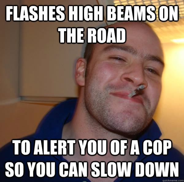 Flashes high beams on the road To alert you of a cop so you can slow down  - Flashes high beams on the road To alert you of a cop so you can slow down   Misc