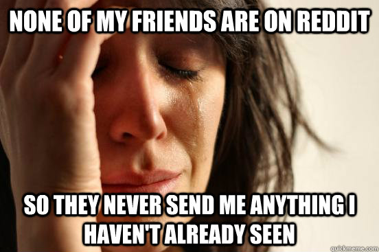 None of my friends are on reddit so they never send me anything I haven't already seen - None of my friends are on reddit so they never send me anything I haven't already seen  First World Problems