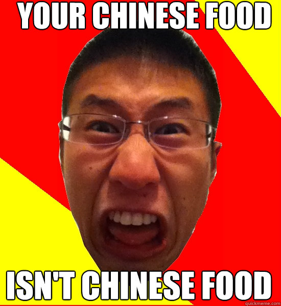 Your CHinese food Isn't Chinese food - Your CHinese food Isn't Chinese food  Angry Asian