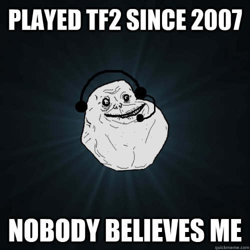 PLAYED TF2 SINCE 2007 NOBODY BELIEVES ME - PLAYED TF2 SINCE 2007 NOBODY BELIEVES ME  Forever A Noob